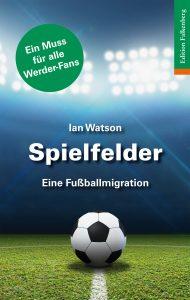 Ian Watson: Spielfelder – eine Fußballmigration 184 S., 22 Abbildungen Edition Falkenberg: Bremen 2016 14,90 Euro ISBN 978-3-95494-097-4